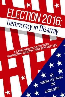 Election 2016: Democracy in Disarray; a Campaign Bloated With Bombastry, Bigotry, and Blatant Lies (Paperback)