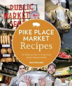 Pike Place Market Recipes: 130 Delicious Ways to Bring Home Seattle's Famous Market (Paperback)