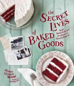 The Secret Lives of Baked Goods: Sweet Stories & Recipes for America's Favorite Desserts (Hardcover)
