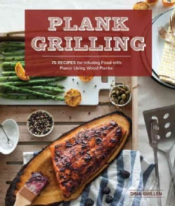 Plank Grilling: 75 Recipes for Infusing Food With Flavor Using Wood Planks (Paperback)
