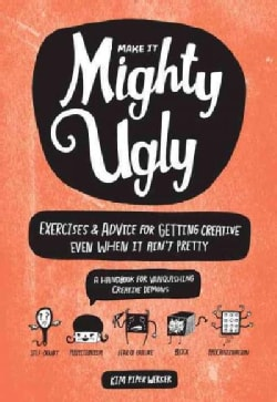 Make It Mighty Ugly: Exercises & Advice for Getting Creative Even When It Ain't Pretty (Paperback)
