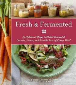 Fresh & Fermented: 85 Delicious Ways to Make Fermented Carrots, Kraut, and Kimchi Part of Every Meal (Paperback)