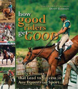 How Good Riders Get Good: Daily Choices That Lead to Success in Any Equestrian Sport (Hardcover)