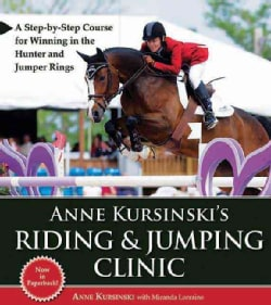 Anne Kursinski's Riding and Jumping Clinic: A Step-by-Step Course for Winning in the Hunter and Jumper Rings (Paperback)