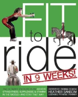 Fit to Ride in 9 Weeks!: The Ultimate Exercise Plan: Achieve Straightness, Suppleness, & Stamina in the Saddle (Paperback)