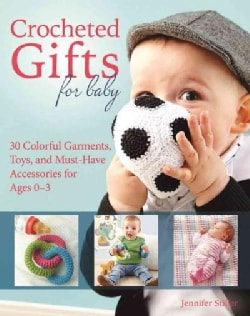 Crocheted Gifts for Baby: 30 Colorful Garments, Toys, and Must-have Accessories for Ages 0-2 (Paperback)