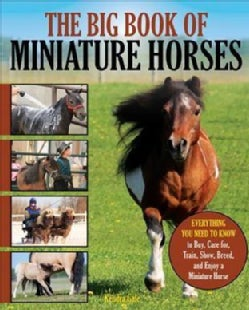 The Big Book of Miniature Horses: Everything You Need to Know to Buy, Care For, Train, Show, Breed, and Enjoy a M... (Paperback)