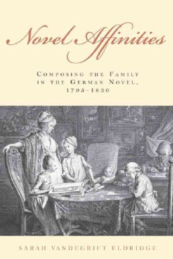 Novel Affinities: Composing the Family in the German Novel, 1795-1830 (Hardcover)