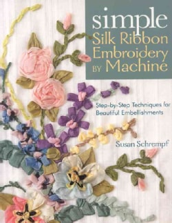 Simple Silk Ribbon Embroidery by Machine: Step-by-Step Techniques for Beautiful Embellishments (Paperback)