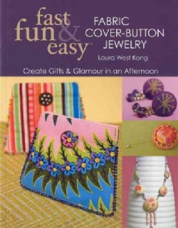 Fast, Fun & Easy Fabric Cover-Button Jewelry: Create Gifts & Glamour in an Afternoon (Paperback)