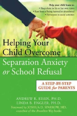Helping Your Child Overcome Separation Anxiety or School Refusal: A Step-by-Step Guide For Parents (Paperback)