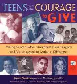 Teens With the Courage to Give: Young People Who Triumphed over Tragedy and Volunteered to Make a Difference (Paperback)