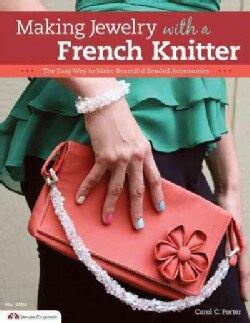 Making Jewelry With a French Knitter: The Easy Way to Make Beautiful Beaded Accessories (Paperback)