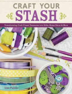 Craft Your Stash: Transforming Craft Closet Treasures into Gifts, Home Decor & More (Paperback)