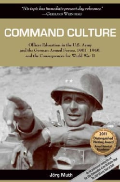 Command Culture: Officer Education in the U.S. Army and the German Armed Forces, 1901-1940, and the Consequences ... (Paperback)