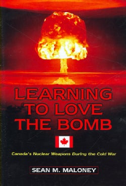 Learning to Love the Bomb: Canada's Nuclear Weapons During the Cold War (Hardcover)