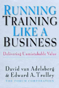 Running Training Like a Business: Delivering Unmistakable Value (Hardcover)