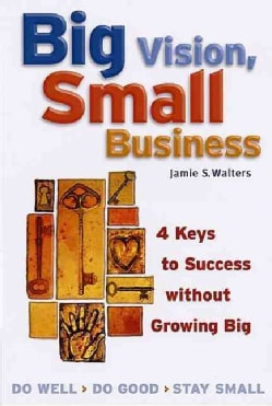 Big Vision, Small Business: 4 Keys to Success Without Growing Big (Paperback)