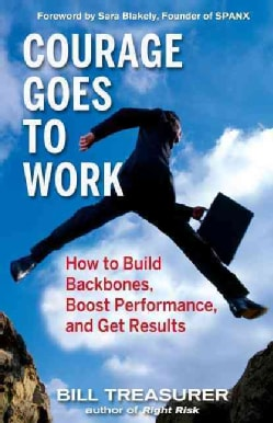 Courage Goes to Work: How to Build Backbones, Boost Performance, and Get Results (Hardcover)