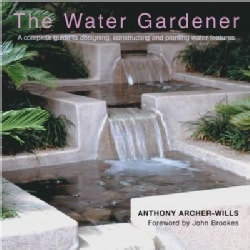 The Water Gardener: A Complete Guide to Designing, Constructing and Planting Water Features (Hardcover)