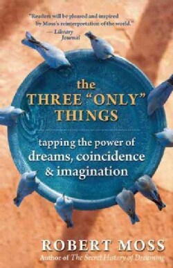 """The Three """"Only"""" Things: Tapping the Power of Dreams, Coincidence, & Imagination (Paperback)"""
