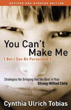 You Can't Make Me - but I Can Be Persuaded: Strategies for Bringing Out the Best in Your Strong-Willed Child (Paperback)