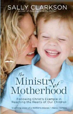 The Ministry of Motherhood: Following Christ's Example in Reaching the Hearts of Our Children (Paperback)