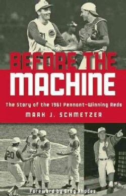 Before The Machine: The Story of the 1961 Pennant-Winning Cincinnati Reds (Paperback)