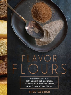 Flavor Flours: A New Way to Bake With Teff, Buckwheat, Sorghum, Other Whole & Ancient Grains, Nuts & Non-wheat Fl... (Hardcover)