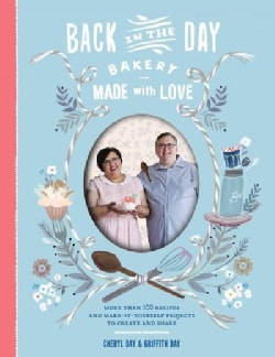 Back in the Day Bakery Made With Love: More Than 100 Recipes and Make-It-Yourself Projects to Create and Share (Hardcover)