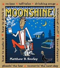 Moonshine!: Recipes - Tall Tales - Drinking Songs - Historical Stuff - Knee-Slappers - How to Make It - How to Dr... (Paperback)