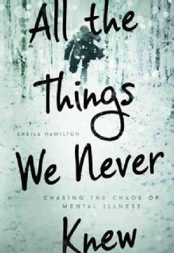 All the Things We Never Knew: Chasing the Chaos of Mental Illness (Paperback)