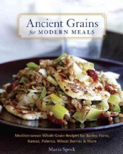 Ancient Grains for Modern Meals: Mediterranean Whole Grain Recipes for Barley, Farro, Kamut, Polenta, Wheat Berri... (Hardcover)