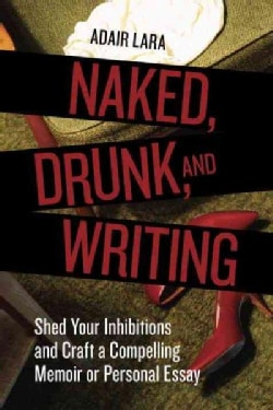 Naked, Drunk, and Writing: Shed Your Inhibitions and Craft a Compelling Memoir or Personal Essay (Paperback)