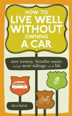 How to Live Well Without Owning a Car: Save Money, Breathe Easier, Get More Mileage Out of Life (Paperback)