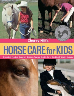 Cherry Hill's Horse Care for Kids: Grooming, Feeding, Behavior, Stable & Pasture, Health Care, Handling & Safety,... (Paperback)
