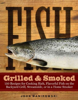 Fish Grilled & Smoked: 150 Recipes for Cooking Rich, Flavorful Fish on the Backyard Grill, Streamside, or in a Ho... (Paperback)