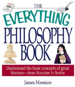 The Everything Philosophy Book: Understanding the Basic Concept of Great Thinkers-From Socrates to Sartre (Paperback)