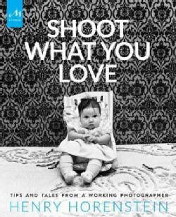 Shoot What You Love: Tips and Tales from a Working Photographer (Hardcover)