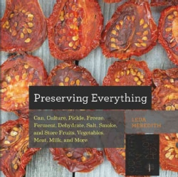 Preserving Everything: How to Can, Culture, Pickle, Freeze, Ferment, Dehydrate, Salt, Smoke, and Store Fruits, Ve... (Paperback)