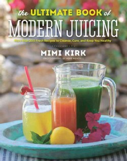 The Ultimate Book of Modern Juicing: More Than 200 Fresh Recipes to Cleanse, Cure, and Keep You Healthy (Hardcover)
