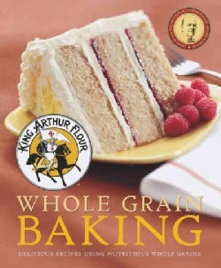 King Arthur Flour Whole Grain Baking: Delicious Recipes Using Nutritious Whole Grains (Paperback)