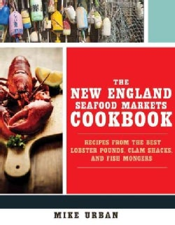 The New England Seafood Markets Cookbook: Recipes from the Best Lobster Pounds, Clam Shacks, and Fishmongers (Paperback)