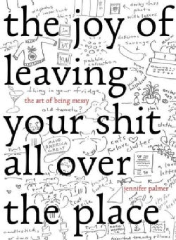 The Joy of Leaving Your Shit All over the Place: The Art of Being Messy (Hardcover)
