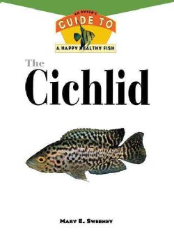 The Cichlid: An Owner's Guide to a Happy Healthy Fish (Hardcover)