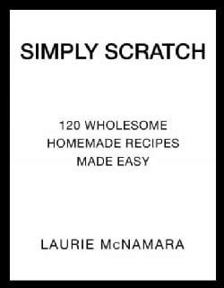 Simply Scratch: 120 Wholesome Homemade Recipes Made Easy (Hardcover)