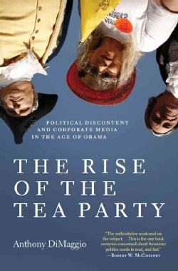 The Rise of the Tea Party: Political Discontent and Corporate Media in the Age of Obama (Paperback)