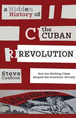 A Hidden History of the Cuban Revolution: How the Working Class Shaped the Guerrilla Victory (Hardcover)