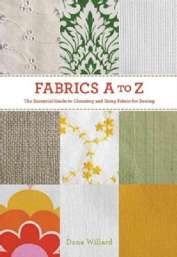 Fabrics A to Z: The Essential Guide to Choosing and Using Fabric for Sewing (Paperback)