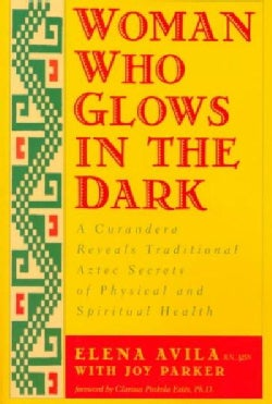 Woman Who Glows in the Dark: A Curandera Reveals Traditional Aztec Secrets of Physical and Spiritual Health (Paperback)